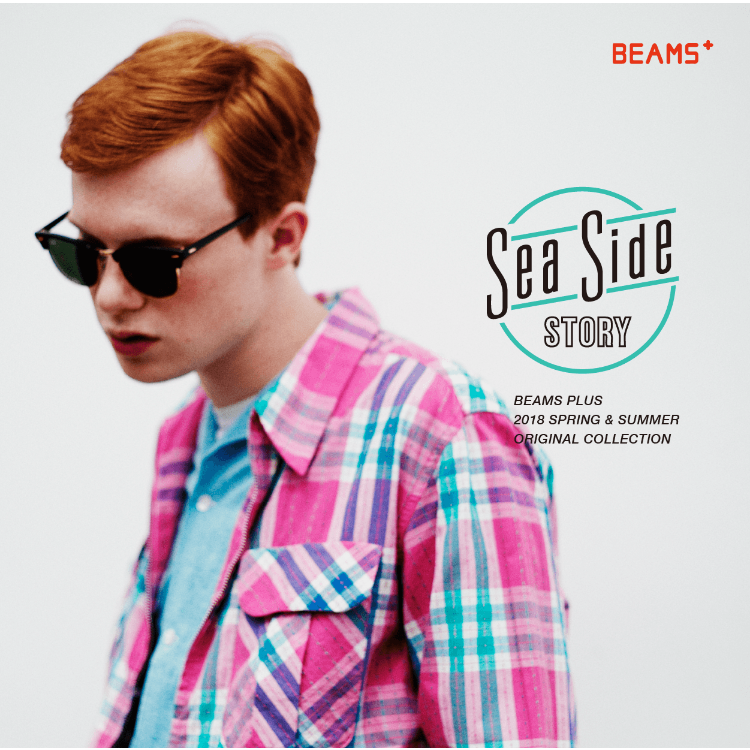 SEA SIDE STORY | BEAMS PLUS 2018 SPRING & SUMMER ORIGINAL COLLECTION